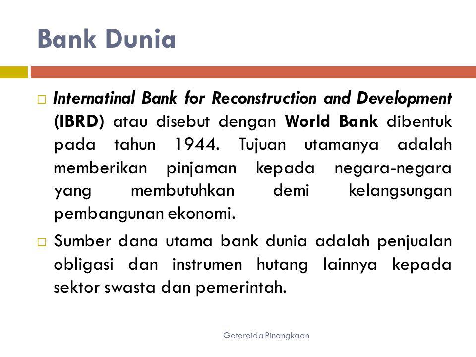 Bank Dunia Getereida Pinangkaan  Internatinal Bank for Reconstruction and Development (IBRD) atau disebut dengan World Bank dibentuk pada tahun 1944.