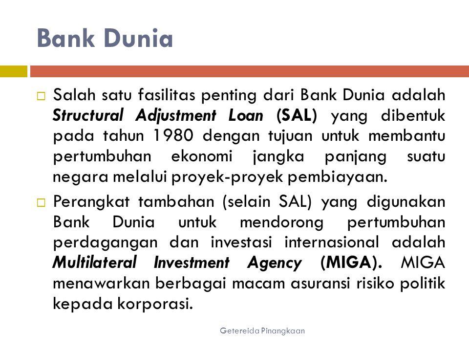 Bank Dunia Getereida Pinangkaan  Salah satu fasilitas penting dari Bank Dunia adalah Structural Adjustment Loan (SAL) yang dibentuk pada tahun 1980 dengan tujuan untuk membantu pertumbuhan ekonomi jangka panjang suatu negara melalui proyek-proyek pembiayaan.