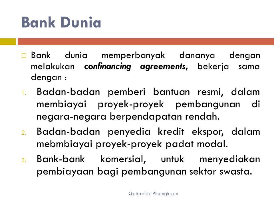 Bank Dunia Getereida Pinangkaan  Bank dunia memperbanyak dananya dengan melakukan confinancing agreements, bekerja sama dengan : 1.