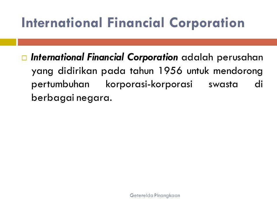 International Financial Corporation Getereida Pinangkaan  International Financial Corporation adalah perusahan yang didirikan pada tahun 1956 untuk mendorong pertumbuhan korporasi-korporasi swasta di berbagai negara.