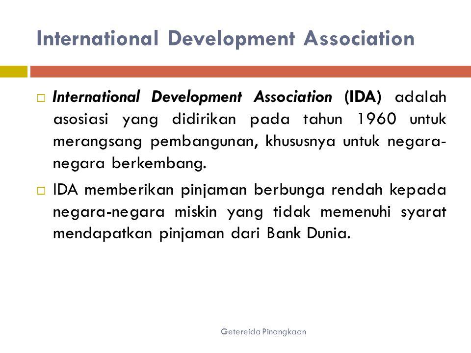 International Development Association Getereida Pinangkaan  International Development Association (IDA) adalah asosiasi yang didirikan pada tahun 1960 untuk merangsang pembangunan, khususnya untuk negara- negara berkembang.
