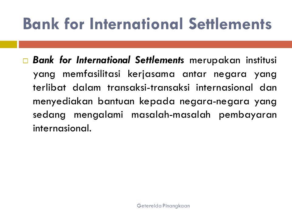 Bank for International Settlements Getereida Pinangkaan  Bank for International Settlements merupakan institusi yang memfasilitasi kerjasama antar negara yang terlibat dalam transaksi-transaksi internasional dan menyediakan bantuan kepada negara-negara yang sedang mengalami masalah-masalah pembayaran internasional.