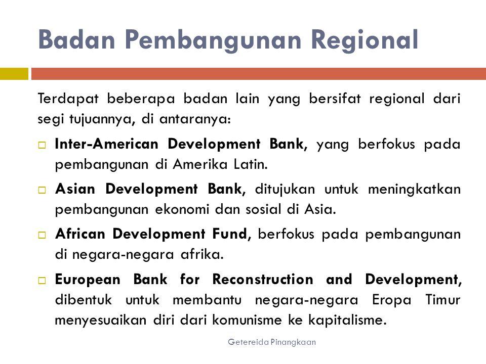 Badan Pembangunan Regional Getereida Pinangkaan Terdapat beberapa badan lain yang bersifat regional dari segi tujuannya, di antaranya:  Inter-American Development Bank, yang berfokus pada pembangunan di Amerika Latin.