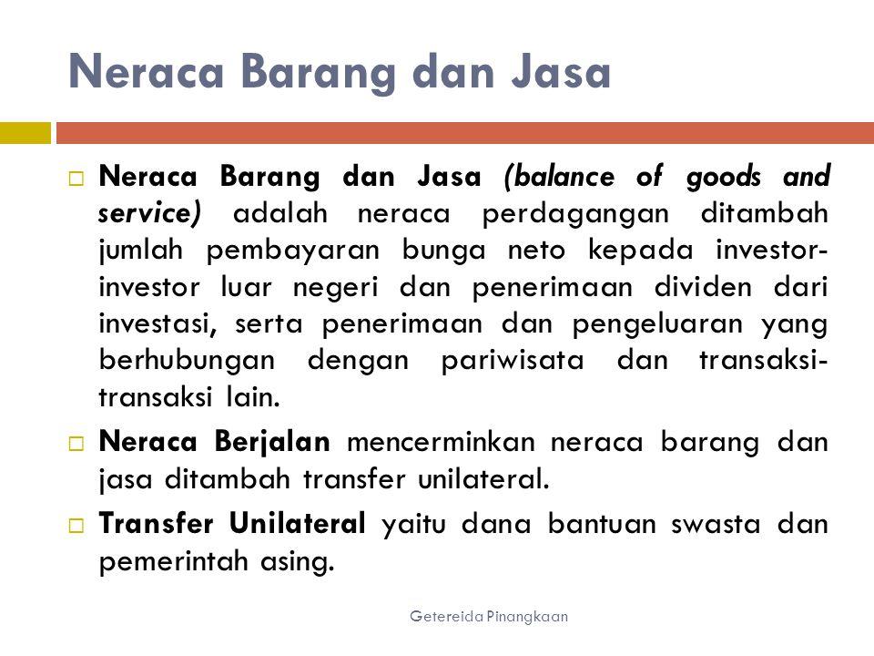 Neraca Barang dan Jasa Getereida Pinangkaan  Neraca Barang dan Jasa (balance of goods and service) adalah neraca perdagangan ditambah jumlah pembayaran bunga neto kepada investor- investor luar negeri dan penerimaan dividen dari investasi, serta penerimaan dan pengeluaran yang berhubungan dengan pariwisata dan transaksi- transaksi lain.