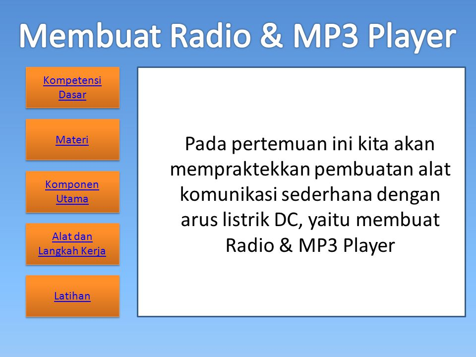 Kompetensi Dasar Kompetensi Dasar Materi Komponen Utama Komponen Utama Alat dan Langkah Kerja Alat dan Langkah Kerja Latihan Pada pertemuan ini kita akan mempraktekkan pembuatan alat komunikasi sederhana dengan arus listrik DC, yaitu membuat Radio & MP3 Player