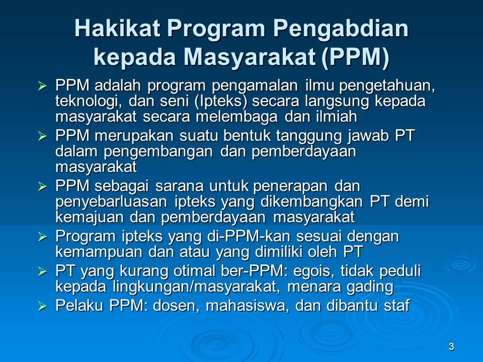 3 Hakikat Program Pengabdian kepada Masyarakat (PPM)  PPM adalah program pengamalan ilmu pengetahuan, teknologi, dan seni (Ipteks) secara langsung ke