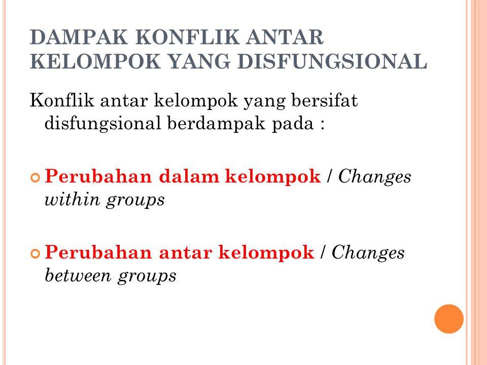 DAMPAK KONFLIK ANTAR KELOMPOK YANG DISFUNGSIONAL Konflik antar kelompok yang bersifat disfungsional berdampak pada : Perubahan dalam kelompok / Changes within groups Perubahan antar kelompok / Changes between groups
