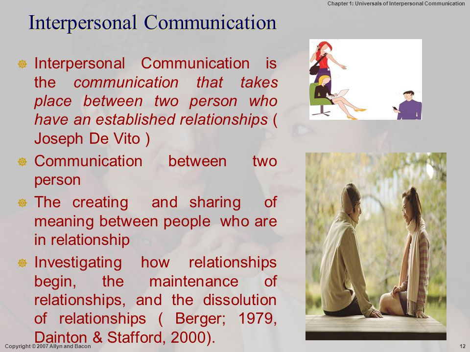 Chapter 1: Universals of Interpersonal Communication Interpersonal Communication  Interpersonal Communication is the communication that takes place between two person who have an established relationships ( Joseph De Vito )  Communication between two person  The creating and sharing of meaning between people who are in relationship  Investigating how relationships begin, the maintenance of relationships, and the dissolution of relationships ( Berger; 1979, Dainton & Stafford, 2000).