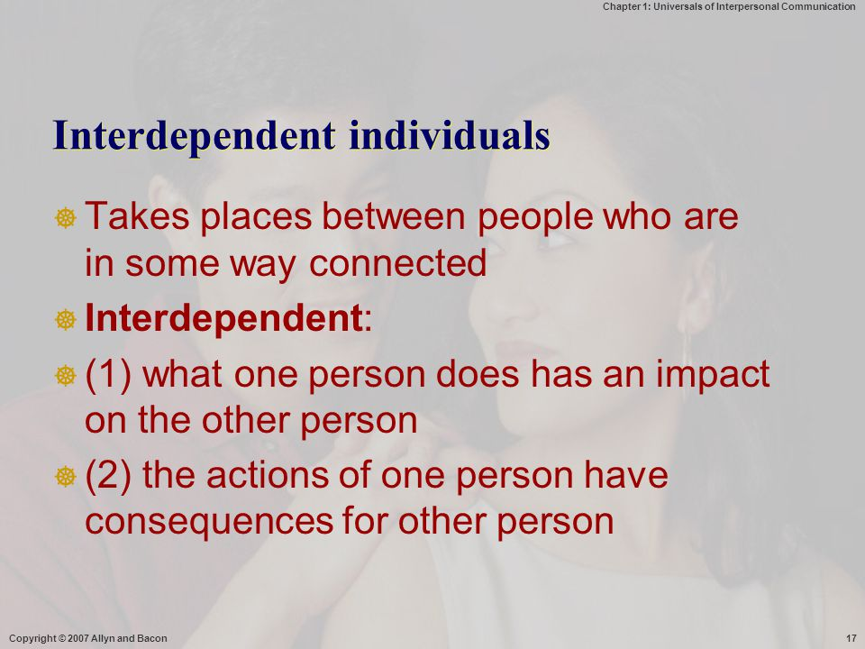 Chapter 1: Universals of Interpersonal Communication Copyright © 2007 Allyn and Bacon17 Interdependent individuals  Takes places between people who are in some way connected  Interdependent:  (1) what one person does has an impact on the other person  (2) the actions of one person have consequences for other person