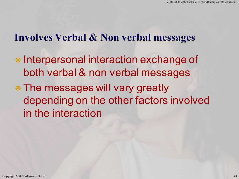 Chapter 1: Universals of Interpersonal Communication Copyright © 2007 Allyn and Bacon20 Involves Verbal & Non verbal messages  Interpersonal interact
