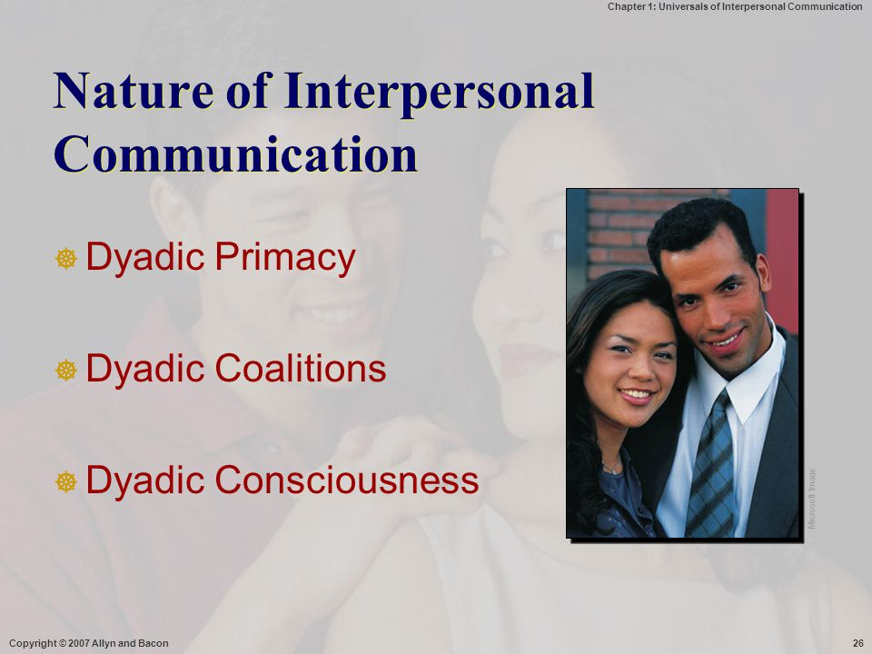 Chapter 1: Universals of Interpersonal Communication Copyright © 2007 Allyn and Bacon26  Dyadic Primacy  Dyadic Coalitions  Dyadic Consciousness Na