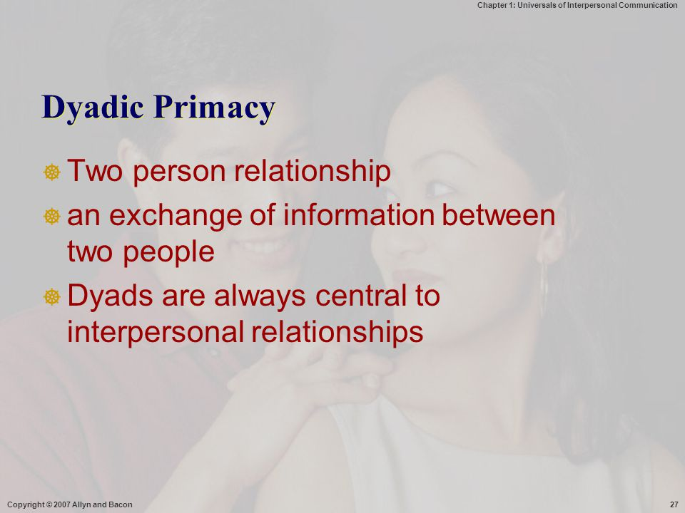 Chapter 1: Universals of Interpersonal Communication Copyright © 2007 Allyn and Bacon27 Dyadic Primacy  Two person relationship  an exchange of information between two people  Dyads are always central to interpersonal relationships
