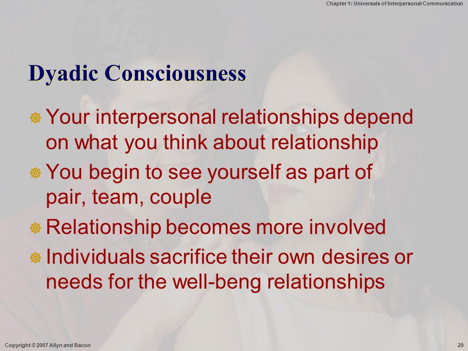 Chapter 1: Universals of Interpersonal Communication Copyright © 2007 Allyn and Bacon29 Dyadic Consciousness  Your interpersonal relationships depend