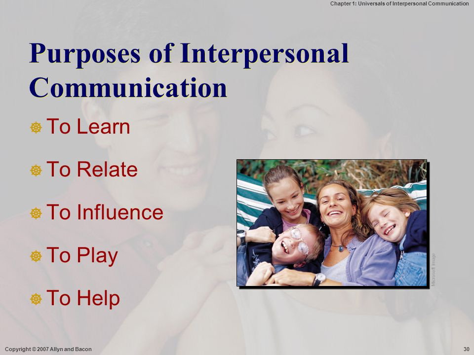 Chapter 1: Universals of Interpersonal Communication Copyright © 2007 Allyn and Bacon30 Purposes of Interpersonal Communication  To Learn  To Relate