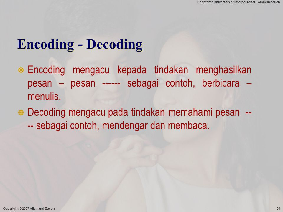 Chapter 1: Universals of Interpersonal Communication Copyright © 2007 Allyn and Bacon34 Encoding - Decoding  Encoding mengacu kepada tindakan menghas