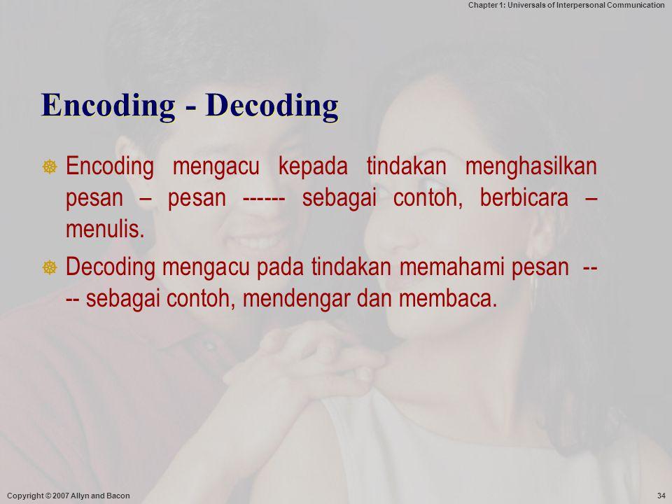 Chapter 1: Universals of Interpersonal Communication Copyright © 2007 Allyn and Bacon34 Encoding - Decoding  Encoding mengacu kepada tindakan menghasilkan pesan – pesan ------ sebagai contoh, berbicara – menulis.