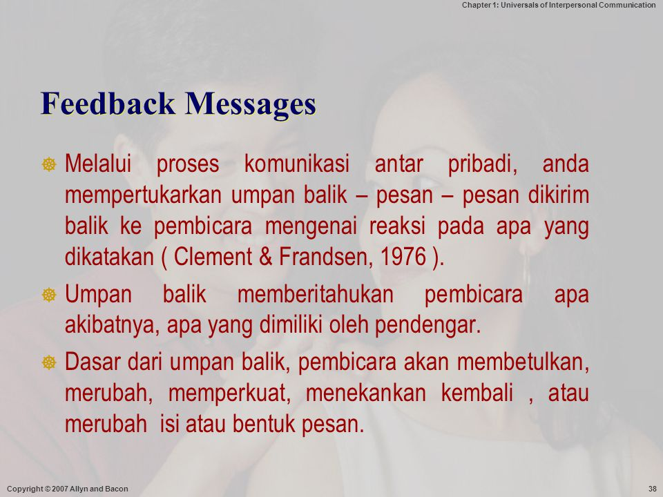 Chapter 1: Universals of Interpersonal Communication Copyright © 2007 Allyn and Bacon38 Feedback Messages  Melalui proses komunikasi antar pribadi, a
