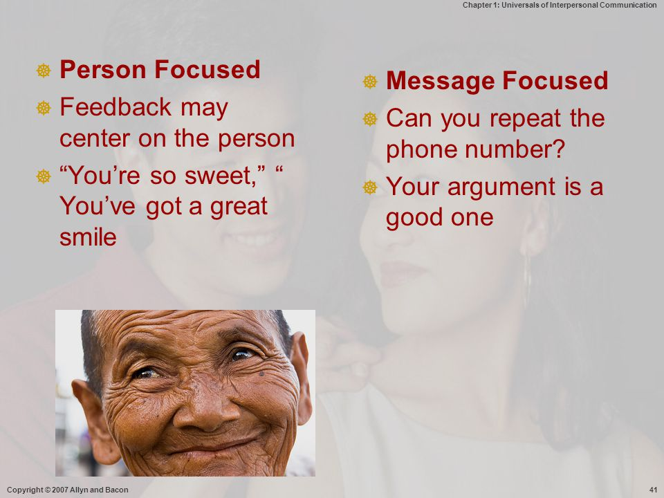 Chapter 1: Universals of Interpersonal Communication Copyright © 2007 Allyn and Bacon41  Person Focused  Feedback may center on the person  You're so sweet, You've got a great smile  Message Focused  Can you repeat the phone number.