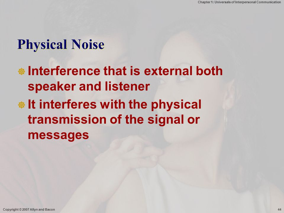 Chapter 1: Universals of Interpersonal Communication Copyright © 2007 Allyn and Bacon44 Physical Noise  Interference that is external both speaker an