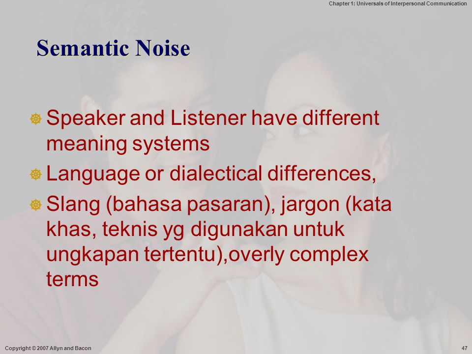 Chapter 1: Universals of Interpersonal Communication Copyright © 2007 Allyn and Bacon47 Semantic Noise  Speaker and Listener have different meaning s