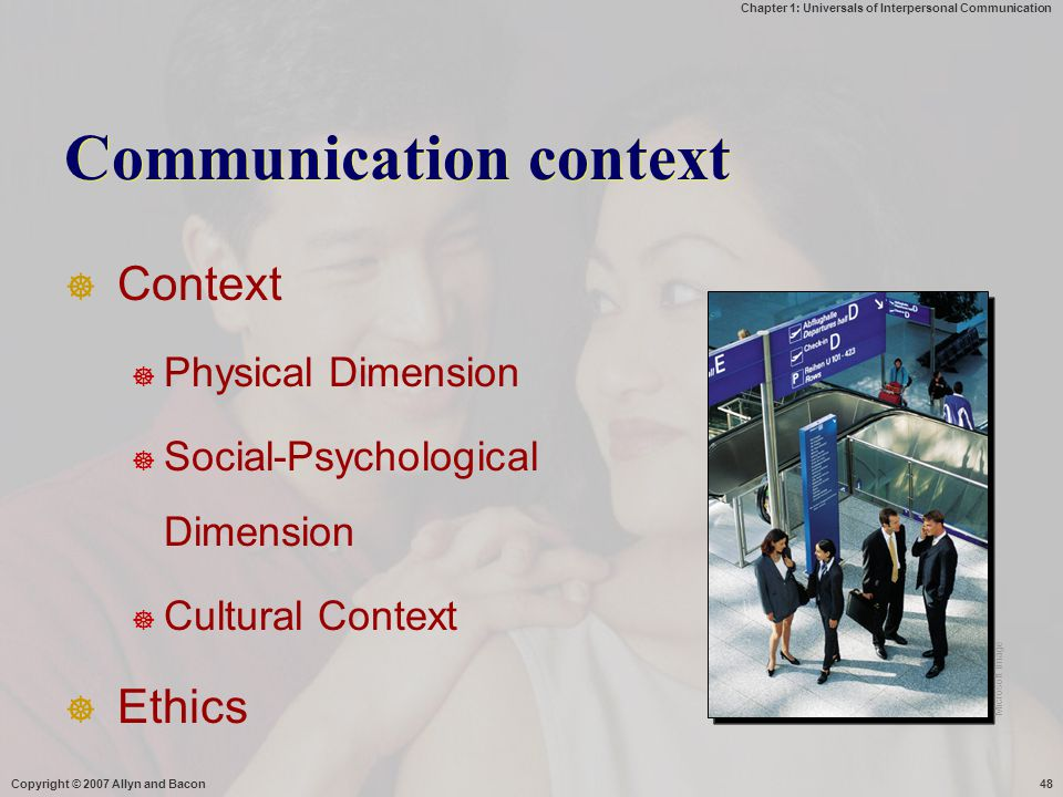 Chapter 1: Universals of Interpersonal Communication Copyright © 2007 Allyn and Bacon48 Communication context  Context  Physical Dimension  Social-Psychological Dimension  Cultural Context  Ethics Microsoft Image