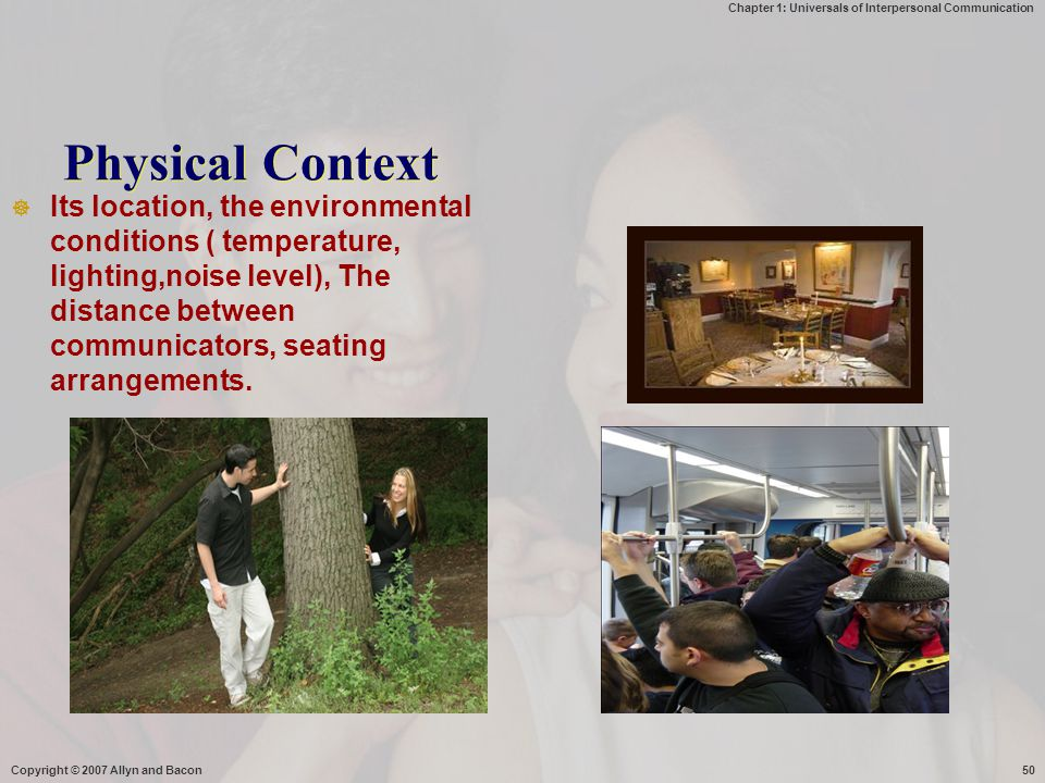 Chapter 1: Universals of Interpersonal Communication Copyright © 2007 Allyn and Bacon50 Physical Context  Its location, the environmental conditions ( temperature, lighting,noise level), The distance between communicators, seating arrangements.