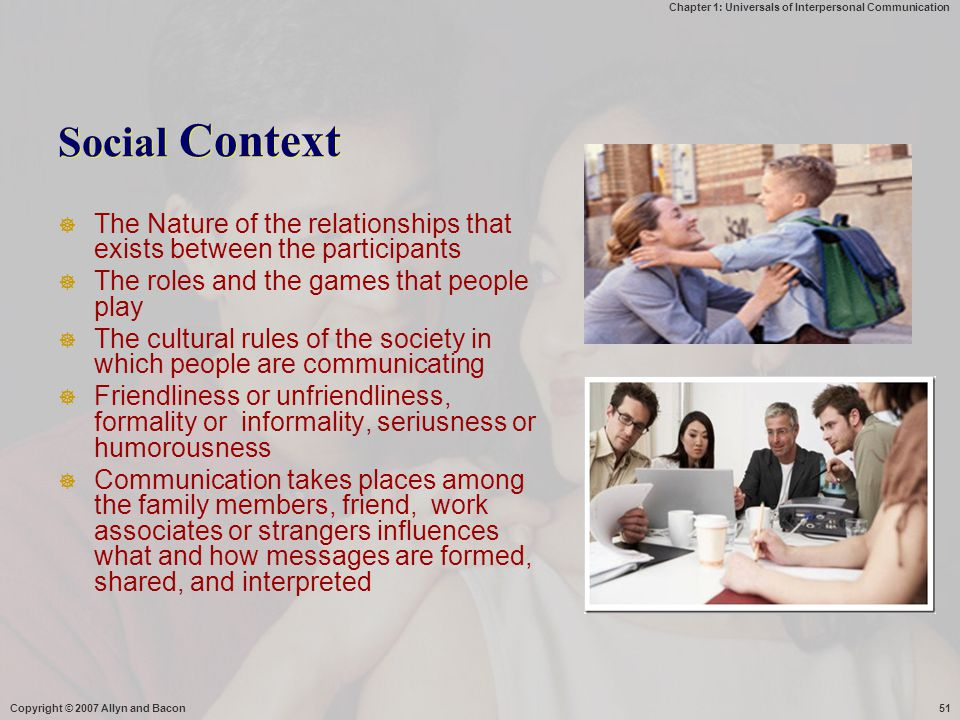 Chapter 1: Universals of Interpersonal Communication Copyright © 2007 Allyn and Bacon51 Social Context  The Nature of the relationships that exists b
