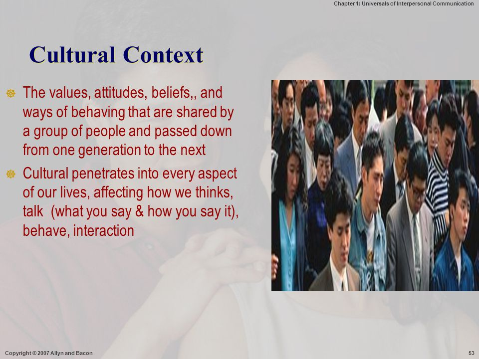 Chapter 1: Universals of Interpersonal Communication Copyright © 2007 Allyn and Bacon53 Cultural Context  The values, attitudes, beliefs,, and ways o