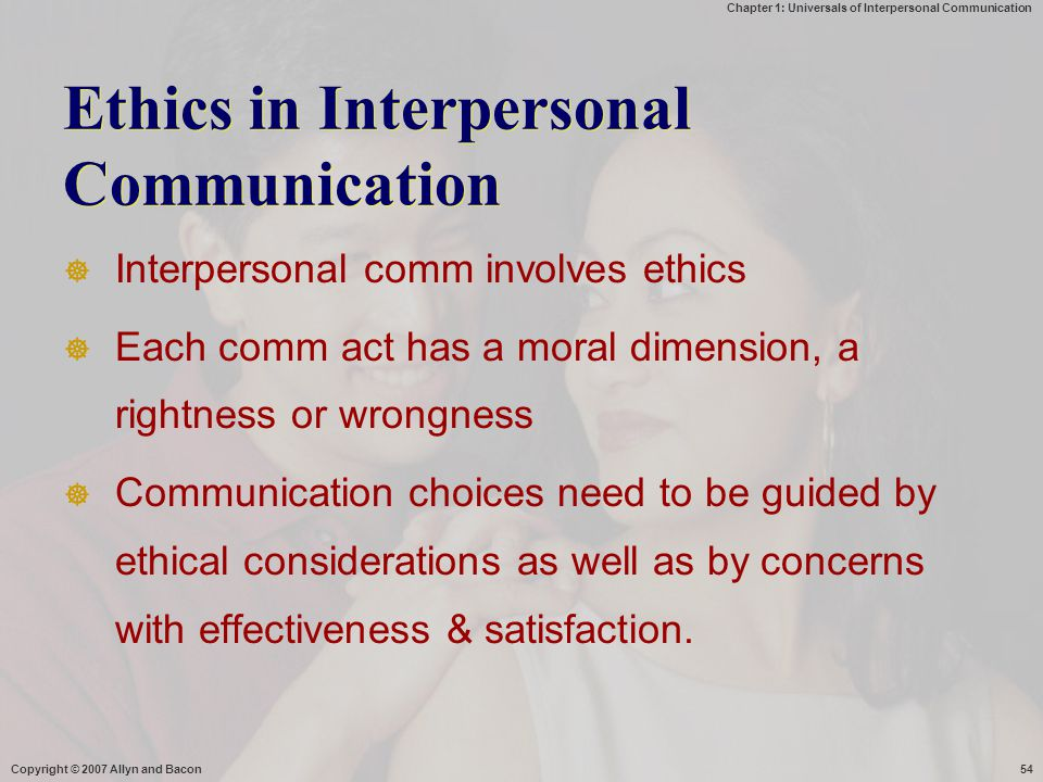 Chapter 1: Universals of Interpersonal Communication Copyright © 2007 Allyn and Bacon54 Ethics in Interpersonal Communication  Interpersonal comm inv