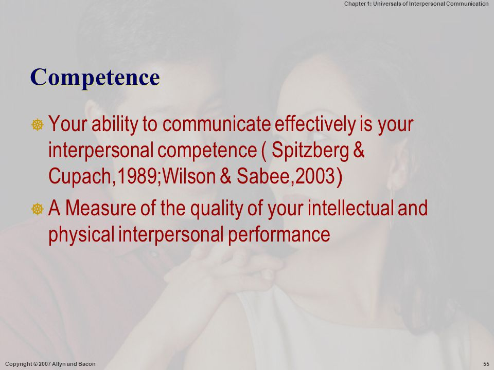 Chapter 1: Universals of Interpersonal Communication Copyright © 2007 Allyn and Bacon55 Competence  Your ability to communicate effectively is your i