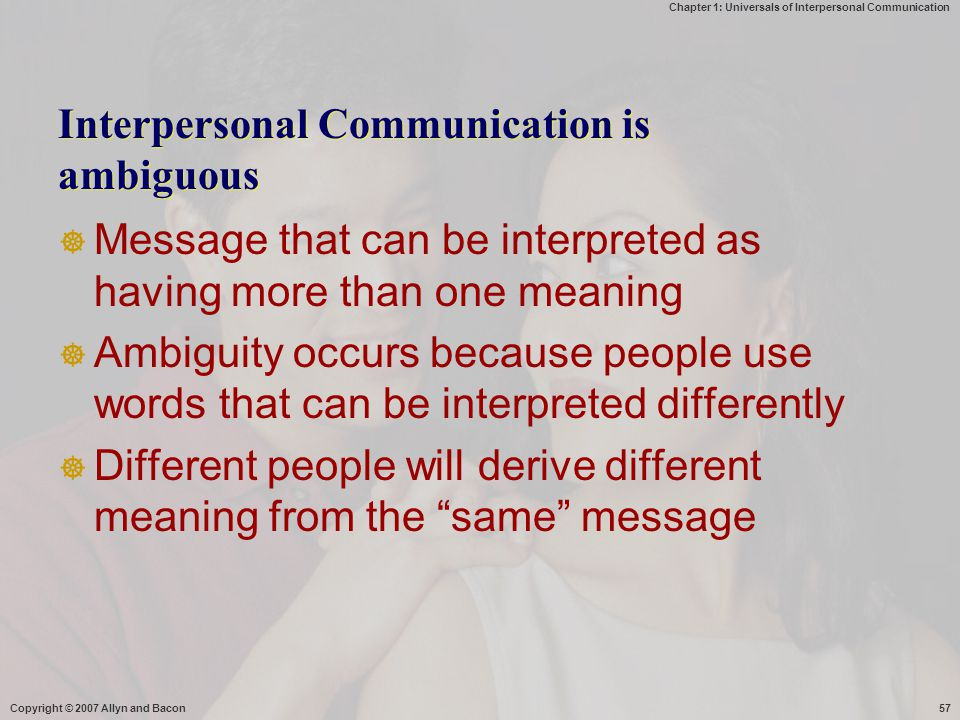 Chapter 1: Universals of Interpersonal Communication Copyright © 2007 Allyn and Bacon57 Interpersonal Communication is ambiguous  Message that can be interpreted as having more than one meaning  Ambiguity occurs because people use words that can be interpreted differently  Different people will derive different meaning from the same message