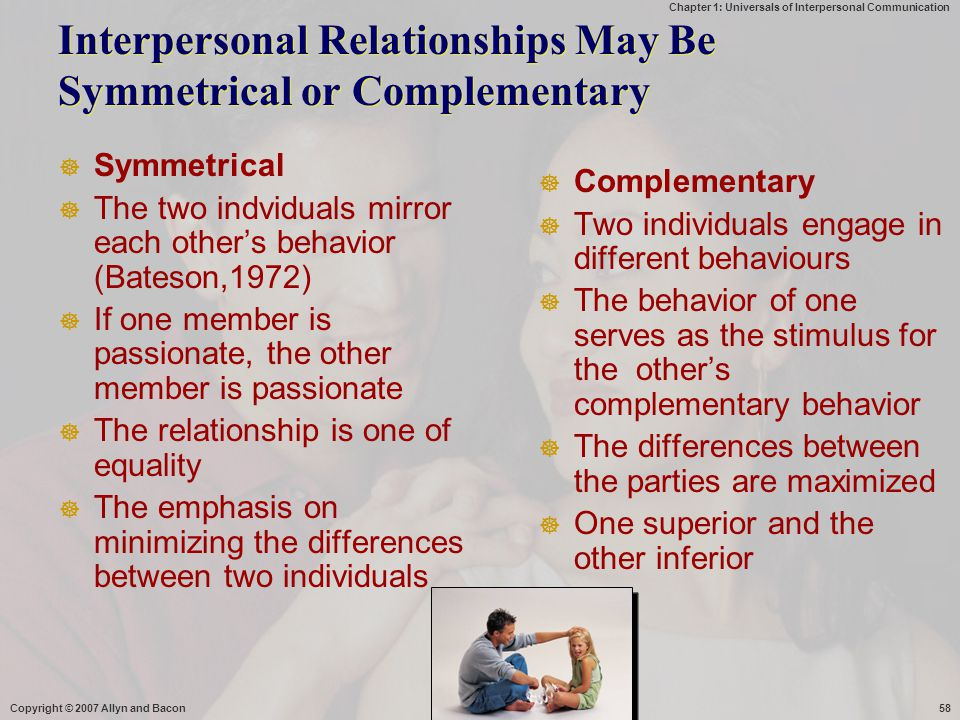 Chapter 1: Universals of Interpersonal Communication Copyright © 2007 Allyn and Bacon58 Interpersonal Relationships May Be Symmetrical or Complementar