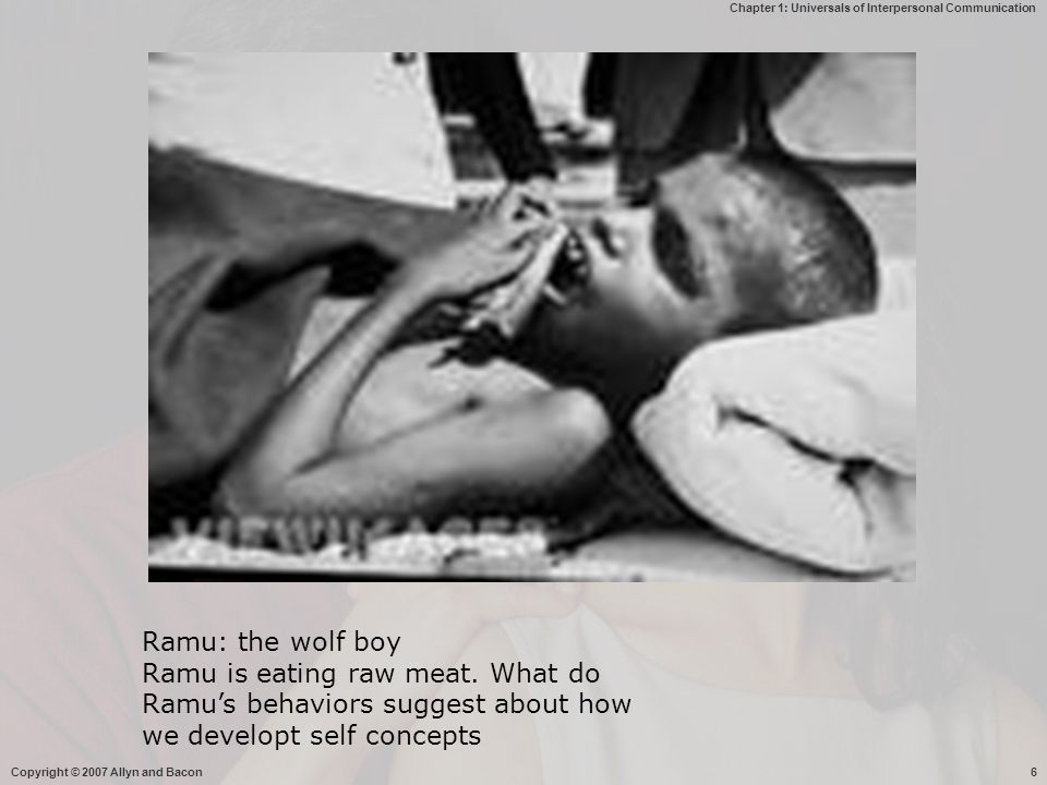 Chapter 1: Universals of Interpersonal Communication Copyright © 2007 Allyn and Bacon6 Ramu: the wolf boy Ramu is eating raw meat. What do Ramu's beha