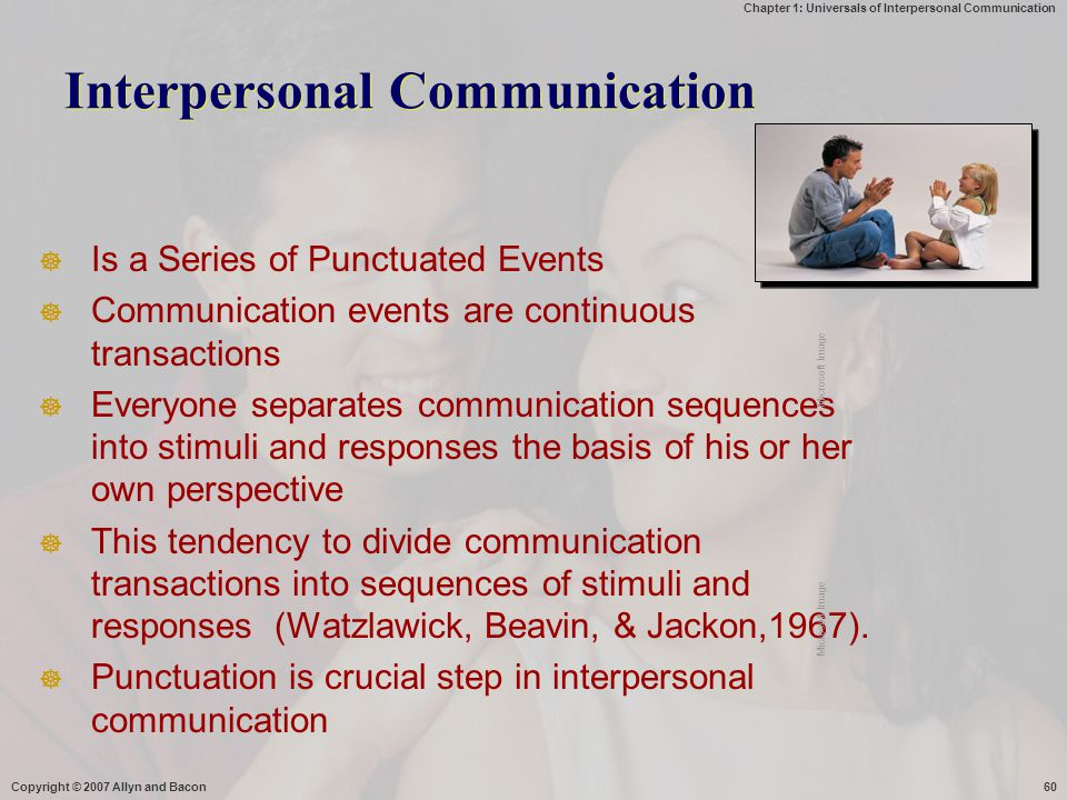 Chapter 1: Universals of Interpersonal Communication Copyright © 2007 Allyn and Bacon60 Interpersonal Communication  Is a Series of Punctuated Events  Communication events are continuous transactions  Everyone separates communication sequences into stimuli and responses the basis of his or her own perspective  This tendency to divide communication transactions into sequences of stimuli and responses (Watzlawick, Beavin, & Jackon,1967).
