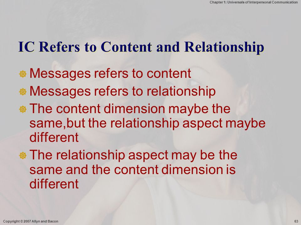 Chapter 1: Universals of Interpersonal Communication Copyright © 2007 Allyn and Bacon63 IC Refers to Content and Relationship  Messages refers to content  Messages refers to relationship  The content dimension maybe the same,but the relationship aspect maybe different  The relationship aspect may be the same and the content dimension is different