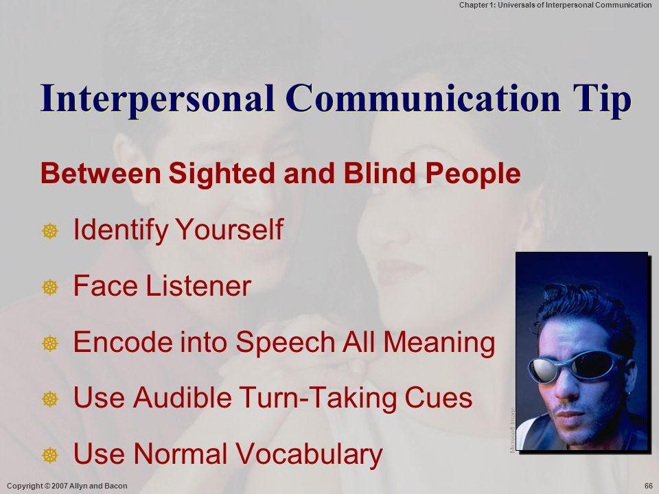 Chapter 1: Universals of Interpersonal Communication Copyright © 2007 Allyn and Bacon66 Interpersonal Communication Tip Between Sighted and Blind People  Identify Yourself  Face Listener  Encode into Speech All Meaning  Use Audible Turn-Taking Cues  Use Normal Vocabulary Microsoft Image
