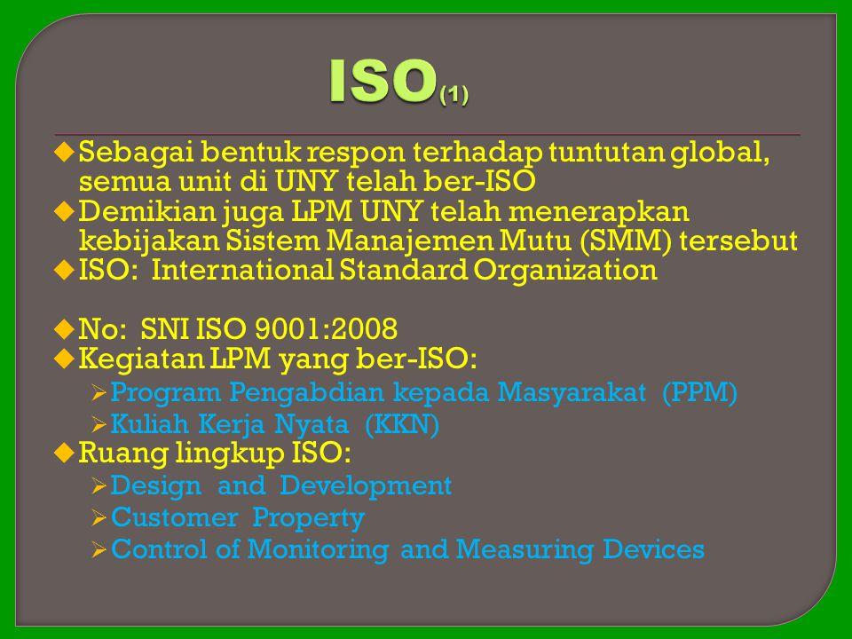  Sebagai bentuk respon terhadap tuntutan global, semua unit di UNY telah ber-ISO  Demikian juga LPM UNY telah menerapkan kebijakan Sistem Manajemen Mutu (SMM) tersebut  ISO: International Standard Organization  No: SNI ISO 9001:2008  Kegiatan LPM yang ber-ISO:  Program Pengabdian kepada Masyarakat (PPM)  Kuliah Kerja Nyata (KKN)  Ruang lingkup ISO:  Design and Development  Customer Property  Control of Monitoring and Measuring Devices