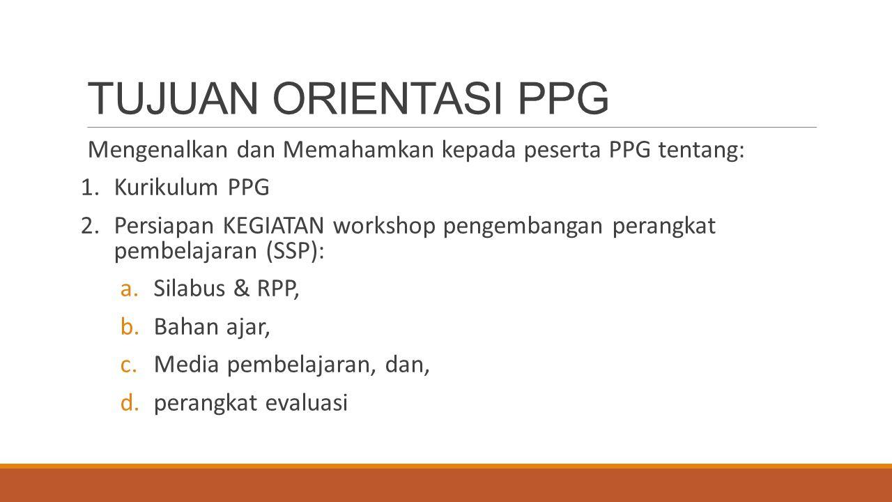 TUJUAN ORIENTASI PPG Mengenalkan dan Memahamkan kepada peserta PPG tentang: 1.Kurikulum PPG 2.Persiapan KEGIATAN workshop pengembangan perangkat pembelajaran (SSP): a.Silabus & RPP, b.Bahan ajar, c.Media pembelajaran, dan, d.perangkat evaluasi