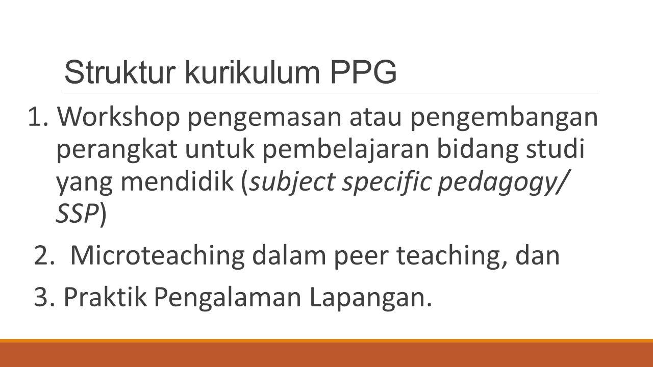 Struktur kurikulum PPG 1. Workshop pengemasan atau pengembangan perangkat untuk pembelajaran bidang studi yang mendidik (subject specific pedagogy/ SS