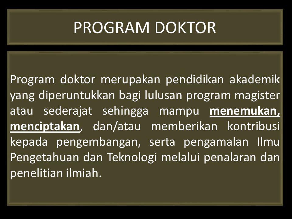 PROGRAM DOKTOR Program doktor merupakan pendidikan akademik yang diperuntukkan bagi lulusan program magister atau sederajat sehingga mampu menemukan,