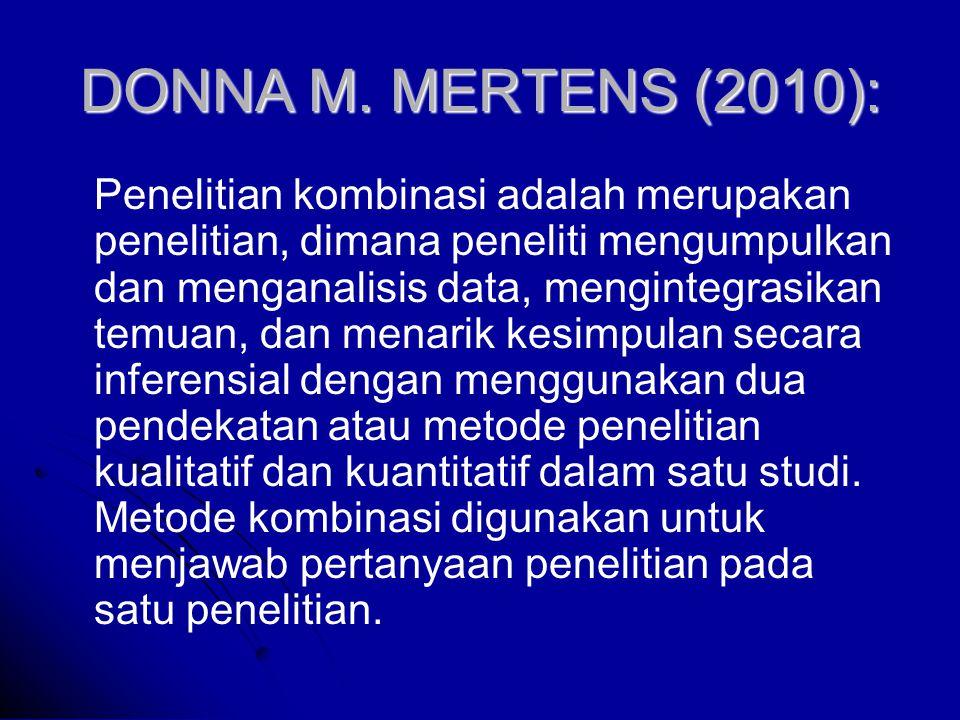 DONNA M. MERTENS (2010): Penelitian kombinasi adalah merupakan penelitian, dimana peneliti mengumpulkan dan menganalisis data, mengintegrasikan temuan