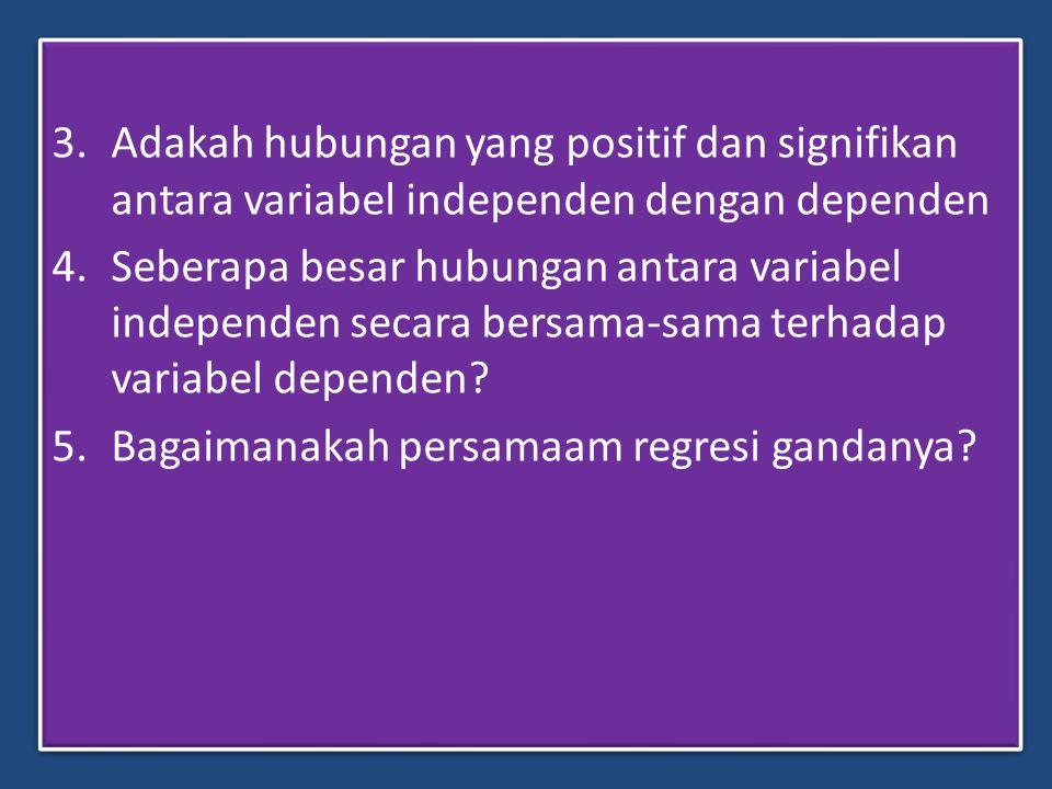 3.Adakah hubungan yang positif dan signifikan antara variabel independen dengan dependen 4.Seberapa besar hubungan antara variabel independen secara b