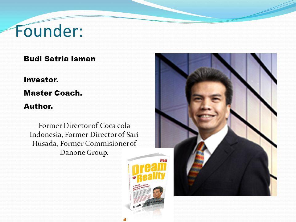 Founder: Budi Satria Isman Investor. Master Coach. Author. Former Director of Coca cola Indonesia, Former Director of Sari Husada, Former Commisioner