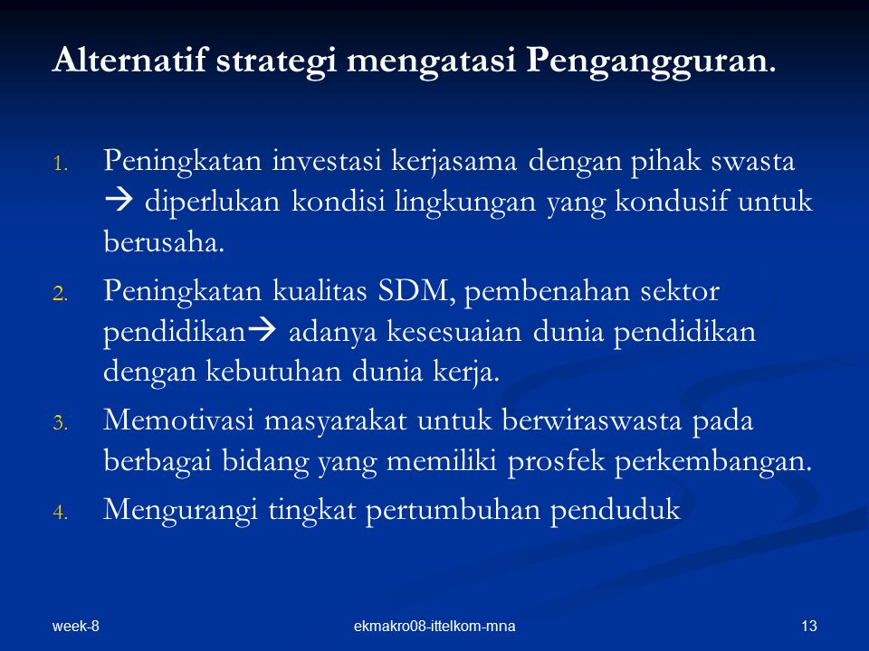 week-8 13ekmakro08-ittelkom-mna Alternatif strategi mengatasi Pengangguran. 1. 1. Peningkatan investasi kerjasama dengan pihak swasta  diperlukan kon