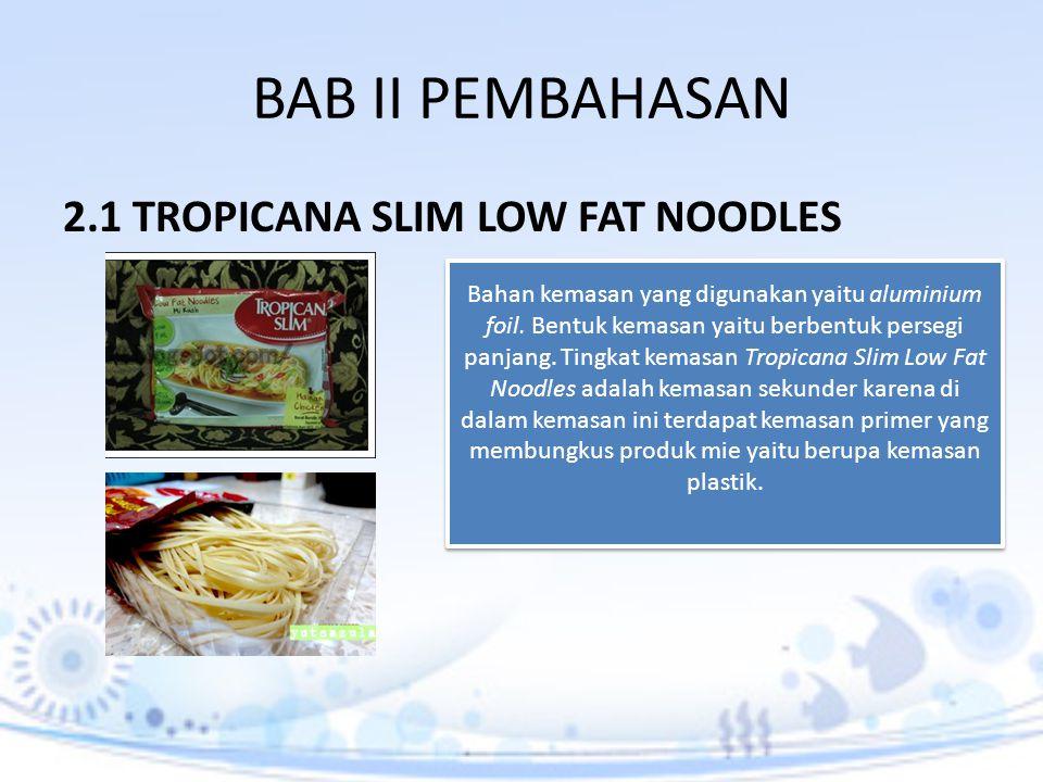 BAB II PEMBAHASAN 2.1 TROPICANA SLIM LOW FAT NOODLES Bahan kemasan yang digunakan yaitu aluminium foil. Bentuk kemasan yaitu berbentuk persegi panjang