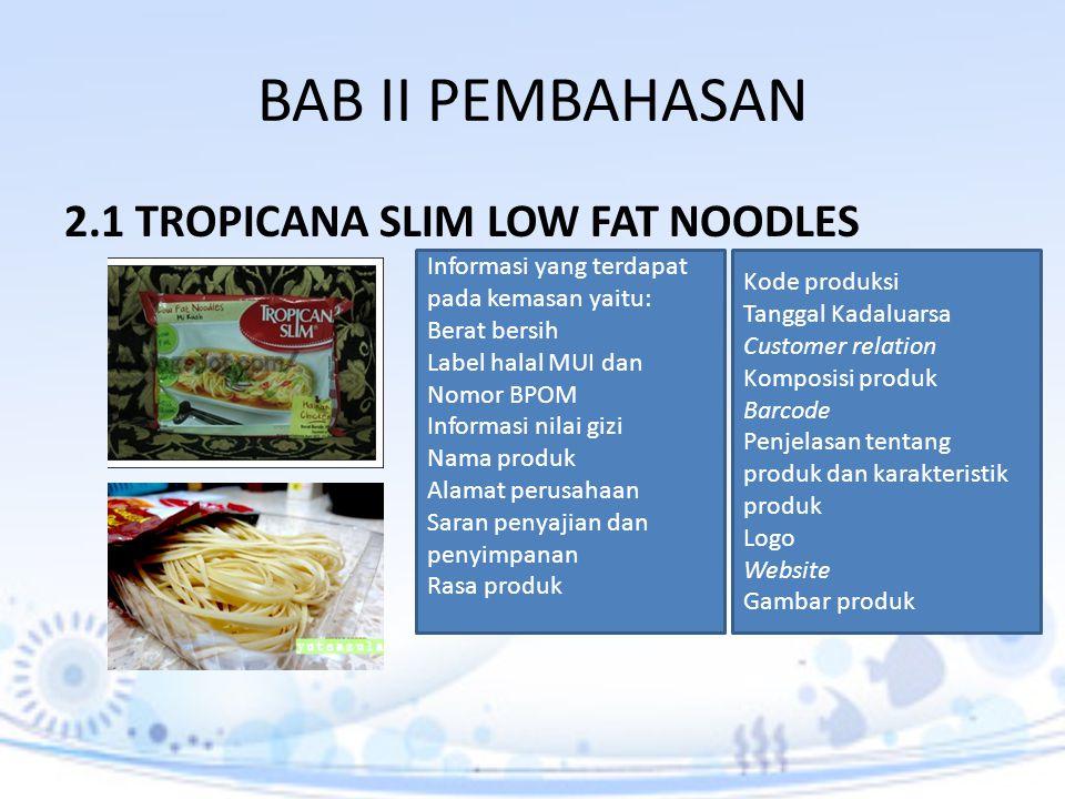 BAB II PEMBAHASAN 2.1 TROPICANA SLIM LOW FAT NOODLES Informasi yang terdapat pada kemasan yaitu: Berat bersih Label halal MUI dan Nomor BPOM Informasi