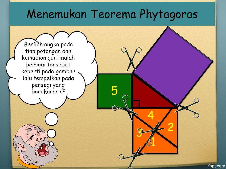 Menemukan Teorema Phytagoras Buatlah segitiga siku-siku Gambarlah sebuah persegi pada masing-masing sisi Tuliskan ukuran masing-masing sisi Hitunglah