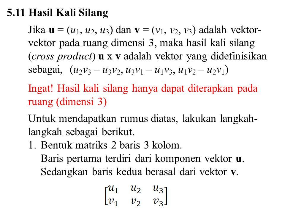 5.11 Hasil Kali Silang Jika u = (u 1, u 2, u 3 ) dan v = (v 1, v 2, v 3 ) adalah vektor- vektor pada ruang dimensi 3, maka hasil kali silang (cross pr