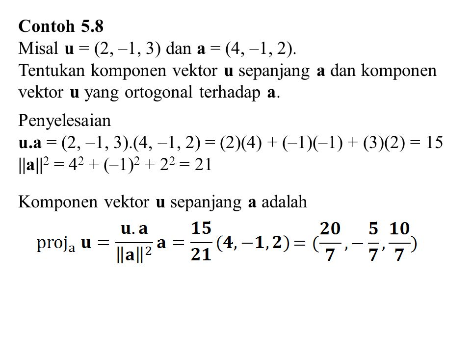 Contoh 5.8 Misal u = (2, –1, 3) dan a = (4, –1, 2). Tentukan komponen vektor u sepanjang a dan komponen vektor u yang ortogonal terhadap a. Penyelesai