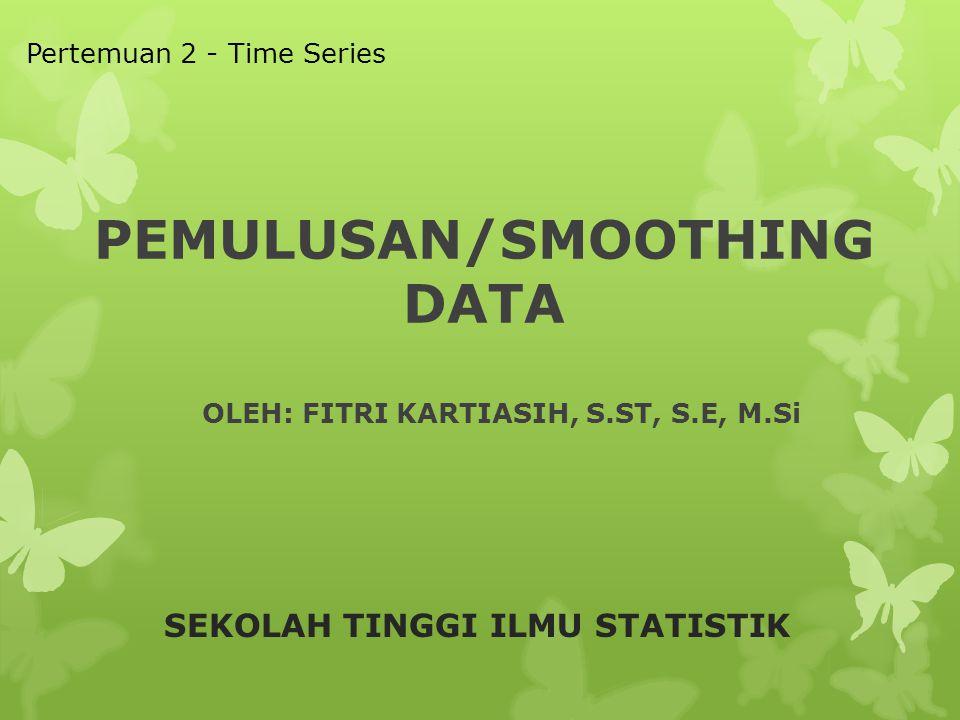 PEMULUSAN/SMOOTHING DATA SEKOLAH TINGGI ILMU STATISTIK Pertemuan 2 - Time Series OLEH: FITRI KARTIASIH, S.ST, S.E, M.Si